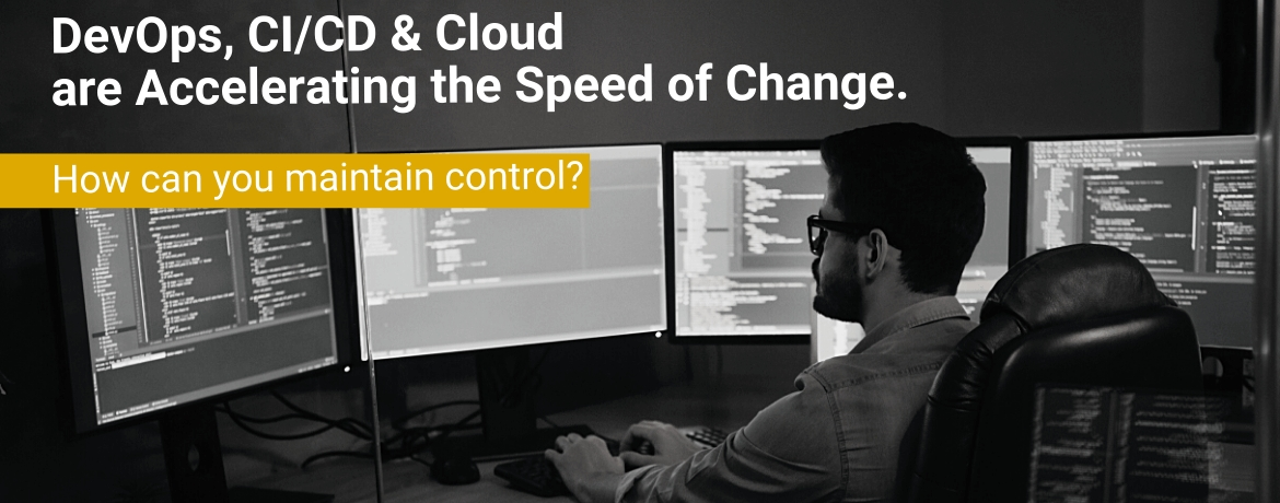 DevOps, CI/CD & Cloud are Accelerating the Speed of Change. How can you maintain control?