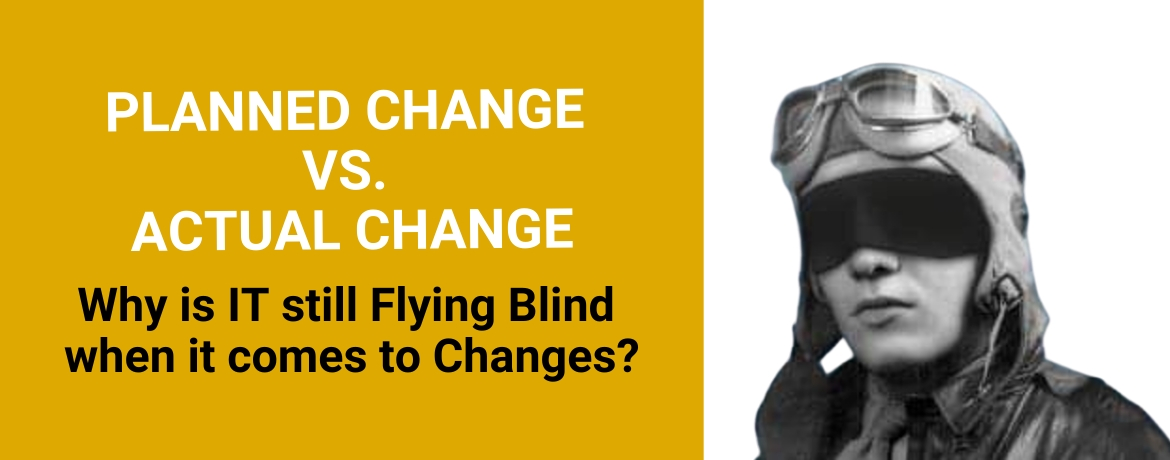 Planned vs. Actual Change: Why is IT still Flying Blind when it comes to Changes?
