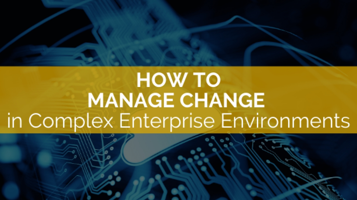 How to Manage Change in Complex Enterprise Environments