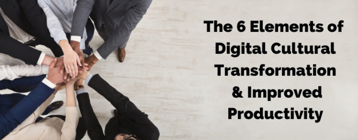 The 6 Elements of Digital Cultural Transformation & Improved Productivity